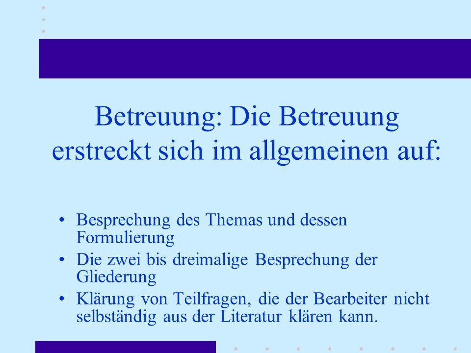 Betreuung: Die Betreuung erstreckt sich im allgemeinen auf: Besprechung des Themas und dessen Formulierung Die zwei bis dreimalige Besprechung der Gli