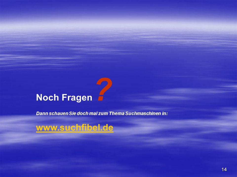 Noch Fragen ? Dann schauen Sie doch mal zum Thema Suchmaschinen in: www.suchfibel.de 14