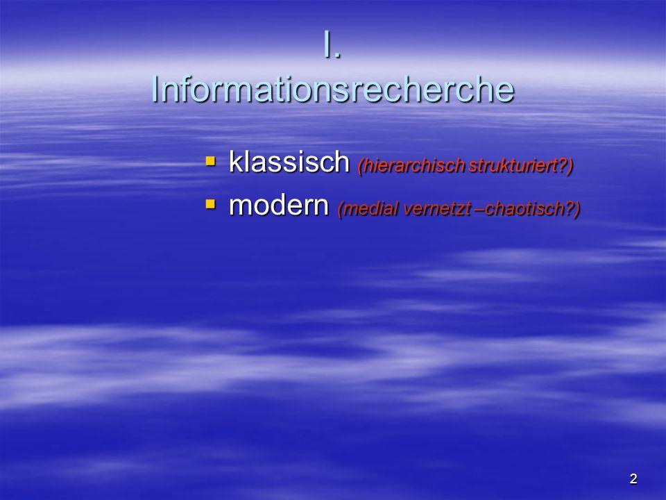 I. Informationsrecherche klassisch (hierarchisch strukturiert?) klassisch (hierarchisch strukturiert?) modern (medial vernetzt –chaotisch?) modern (me