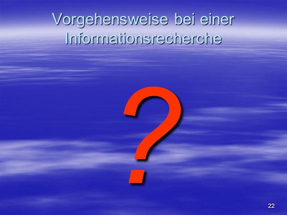 Vorgehensweise bei einer Informationsrecherche ? 22