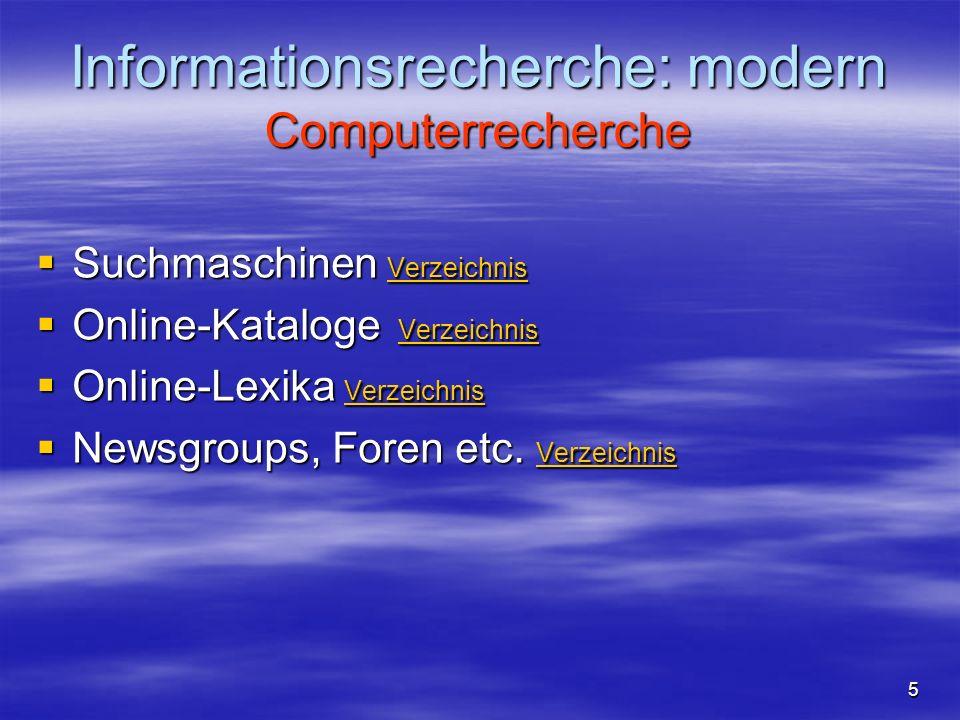 Informationsrecherche: modern Computerrecherche Suchmaschinen Verzeichnis Suchmaschinen Verzeichnis Verzeichnis Online-Kataloge Verzeichnis Online-Kataloge Verzeichnis Verzeichnis Online-Lexika Verzeichnis Online-Lexika Verzeichnis Verzeichnis Newsgroups, Foren etc.