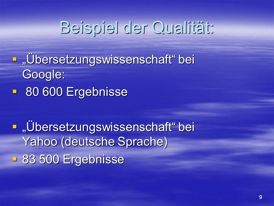 Beispiel der Qualität: Übersetzungswissenschaft bei Google: Übersetzungswissenschaft bei Google: 80 600 Ergebnisse 80 600 Ergebnisse Übersetzungswissenschaft bei Yahoo (deutsche Sprache) Übersetzungswissenschaft bei Yahoo (deutsche Sprache) 83 500 Ergebnisse 83 500 Ergebnisse 9