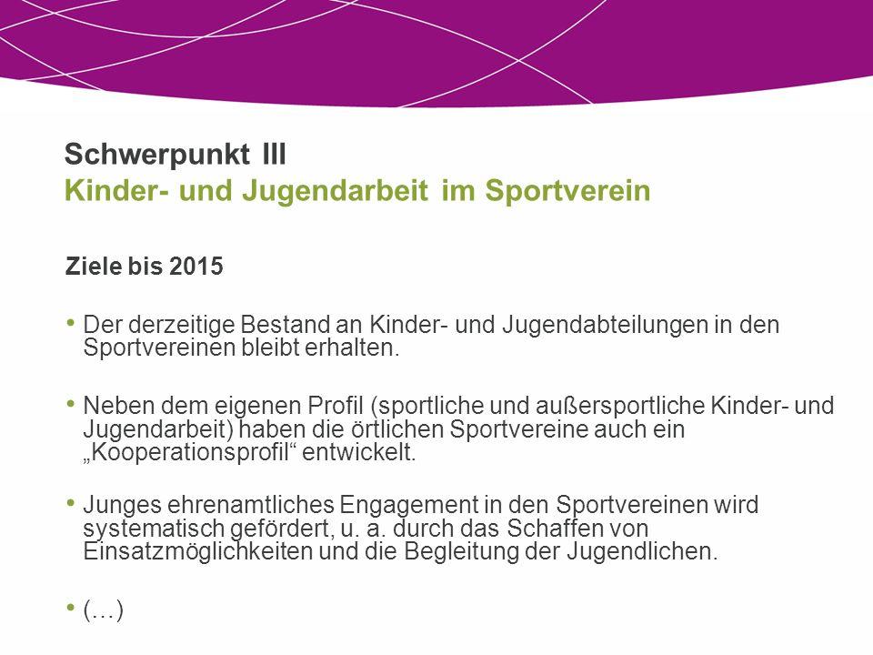 Schwerpunkt III Kinder- und Jugendarbeit im Sportverein Ziele bis 2015 Der derzeitige Bestand an Kinder- und Jugendabteilungen in den Sportvereinen bleibt erhalten.