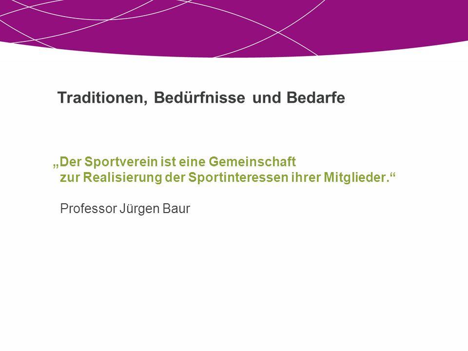 Der Sportverein ist eine Gemeinschaft zur Realisierung der Sportinteressen ihrer Mitglieder. Professor Jürgen Baur Traditionen, Bedürfnisse und Bedarf