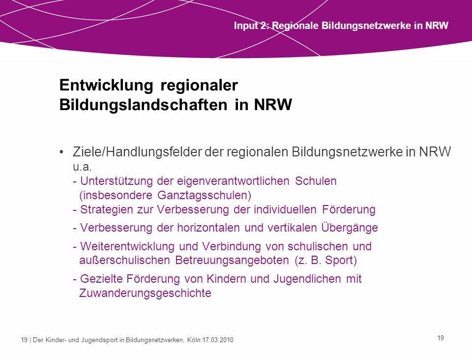 19 | Der Kinder- und Jugendsport in Bildungsnetzwerken, Köln 17.03.2010 19 Entwicklung regionaler Bildungslandschaften in NRW Ziele/Handlungsfelder de