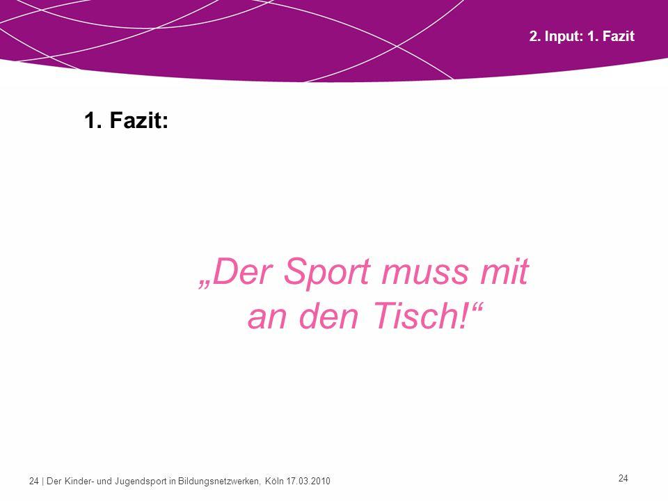 24 | Der Kinder- und Jugendsport in Bildungsnetzwerken, Köln 17.03.2010 24 1. Fazit: Der Sport muss mit an den Tisch! 2. Input: 1. Fazit