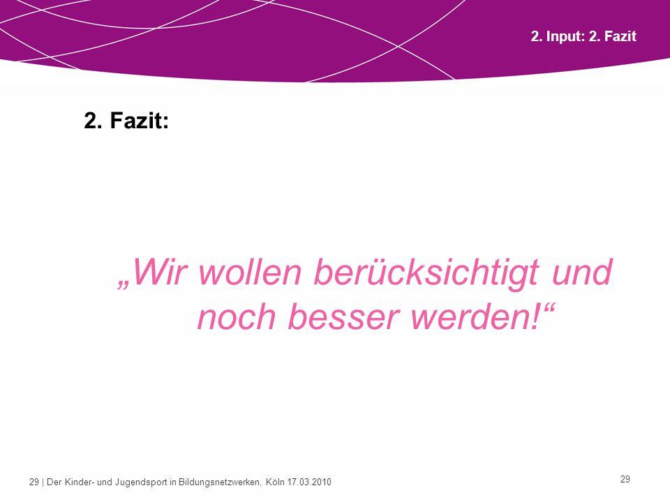 29 | Der Kinder- und Jugendsport in Bildungsnetzwerken, Köln 17.03.2010 29 2. Fazit: Wir wollen berücksichtigt und noch besser werden! 2. Input: 2. Fa