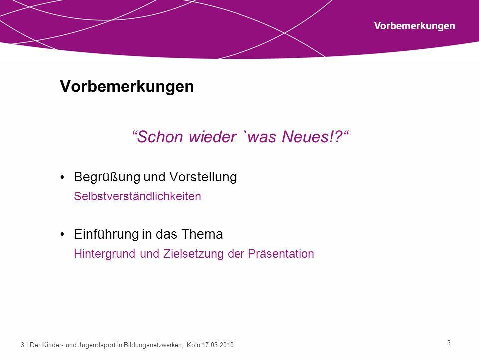 3 | Der Kinder- und Jugendsport in Bildungsnetzwerken, Köln 17.03.2010 3 Vorbemerkungen Schon wieder `was Neues!? Begrüßung und Vorstellung Selbstvers
