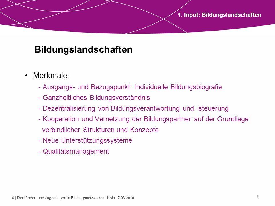 6 | Der Kinder- und Jugendsport in Bildungsnetzwerken, Köln 17.03.2010 6 Bildungslandschaften Merkmale: - Ausgangs- und Bezugspunkt: Individuelle Bild