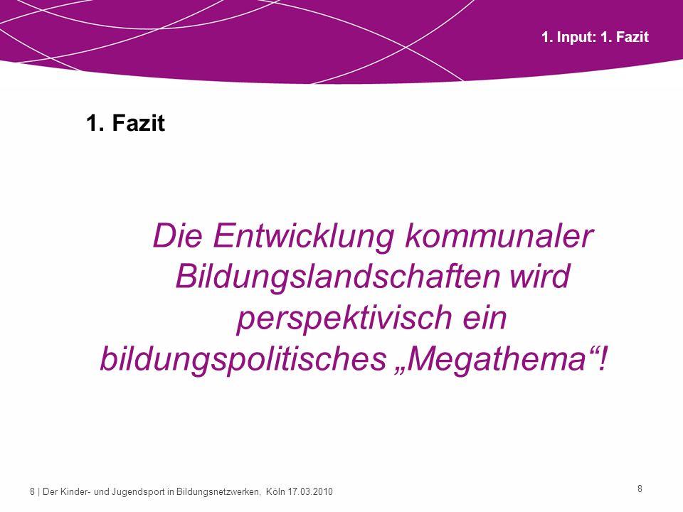 8 | Der Kinder- und Jugendsport in Bildungsnetzwerken, Köln 17.03.2010 8 1. Fazit Die Entwicklung kommunaler Bildungslandschaften wird perspektivisch