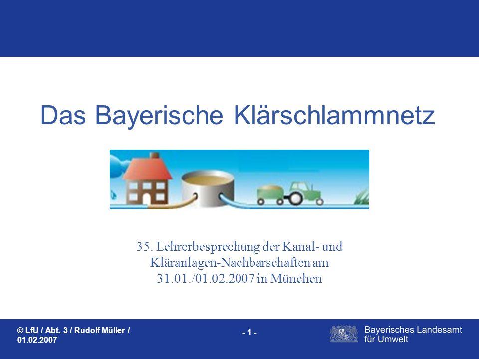 © LfU / Abt. 3 / Rudolf Müller / 01.02.2007 - 1 - Das Bayerische Klärschlammnetz 35. Lehrerbesprechung der Kanal- und Kläranlagen-Nachbarschaften am 3