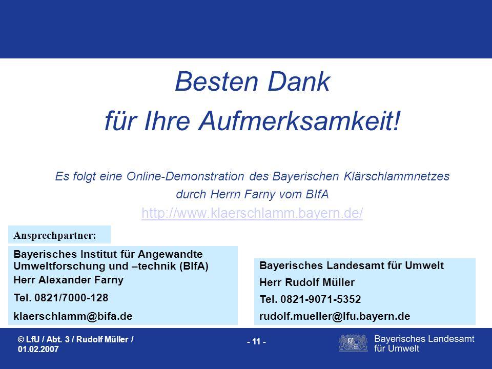 © LfU / Abt. 3 / Rudolf Müller / 01.02.2007 - 11 - Besten Dank für Ihre Aufmerksamkeit! Es folgt eine Online-Demonstration des Bayerischen Klärschlamm