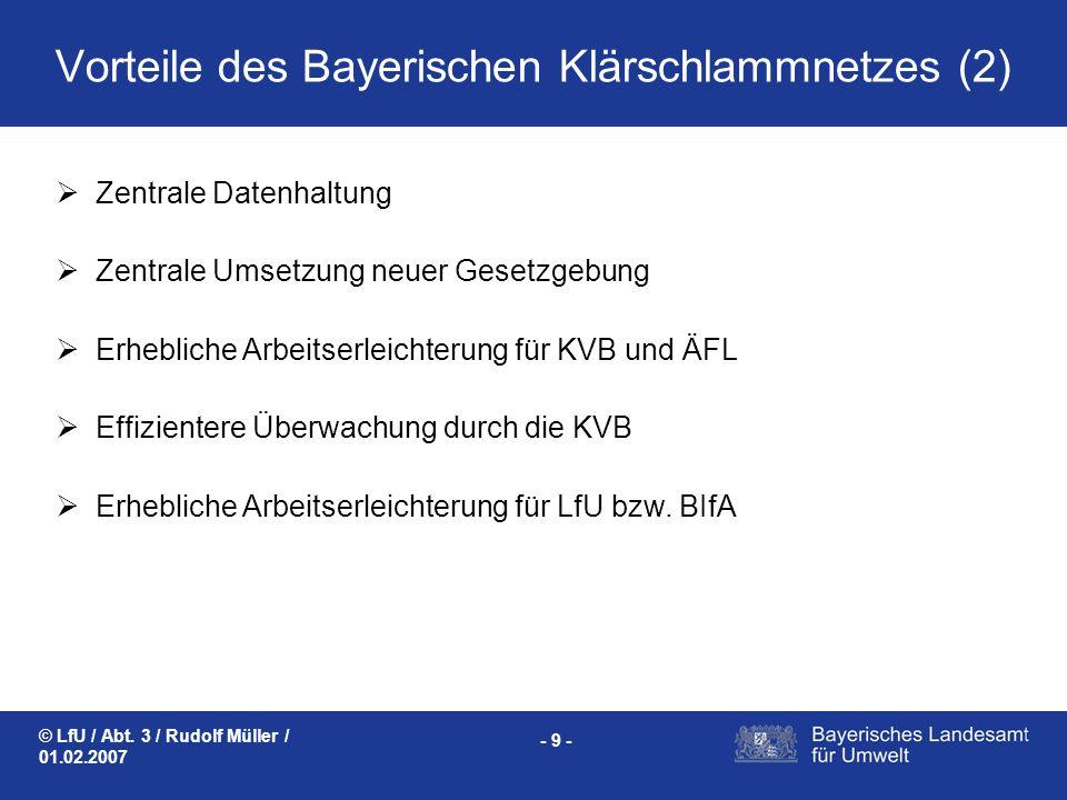 © LfU / Abt. 3 / Rudolf Müller / 01.02.2007 - 9 - Vorteile des Bayerischen Klärschlammnetzes (2) Zentrale Datenhaltung Zentrale Umsetzung neuer Gesetz