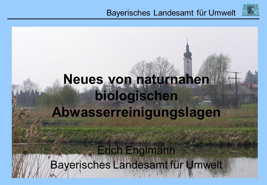 Bayerisches Landesamt für Umwelt Neues von naturnahen biologischen Abwasserreinigungslagen Erich Englmann Bayerisches Landesamt für Umwelt