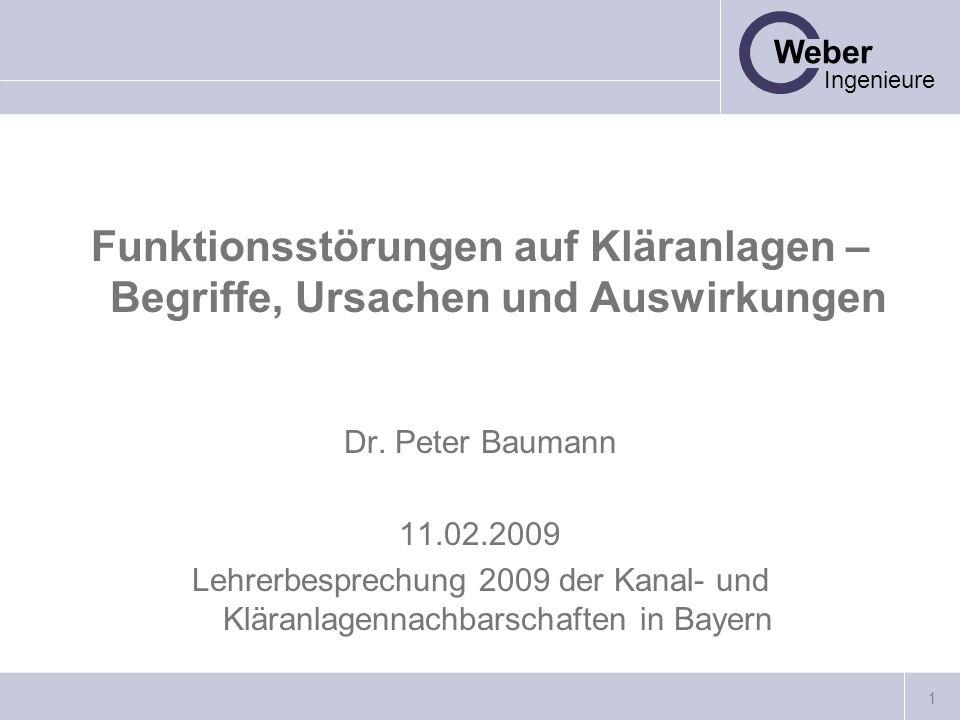 1 Weber Ingenieure Funktionsstörungen auf Kläranlagen – Begriffe, Ursachen und Auswirkungen Dr. Peter Baumann 11.02.2009 Lehrerbesprechung 2009 der Ka