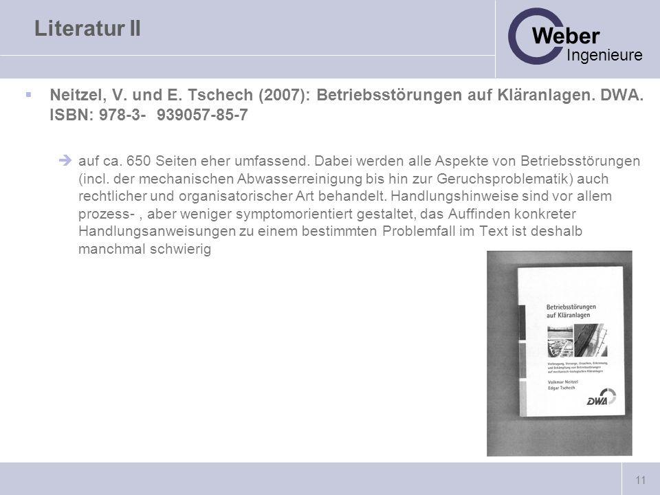11 Weber Ingenieure Literatur II Neitzel, V. und E. Tschech (2007): Betriebsstörungen auf Kläranlagen. DWA. ISBN: 978-3-939057-85-7 auf ca. 650 Seiten