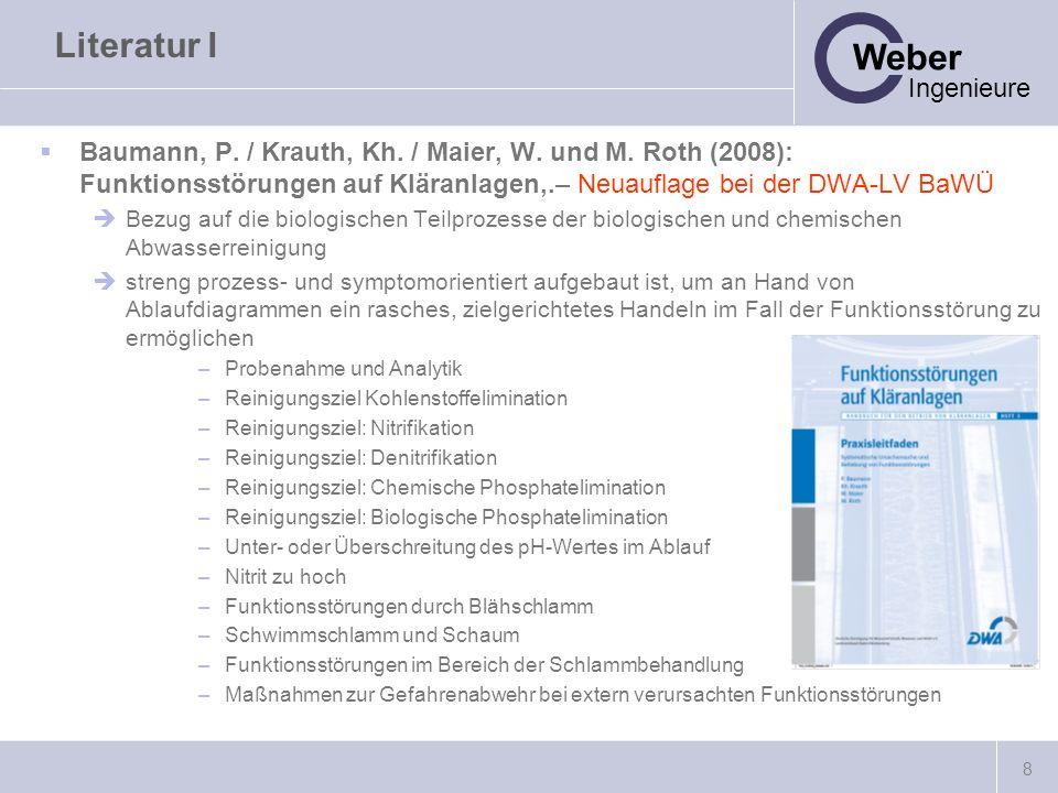 8 Weber Ingenieure Literatur I Baumann, P. / Krauth, Kh. / Maier, W. und M. Roth (2008): Funktionsstörungen auf Kläranlagen,.– Neuauflage bei der DWA-
