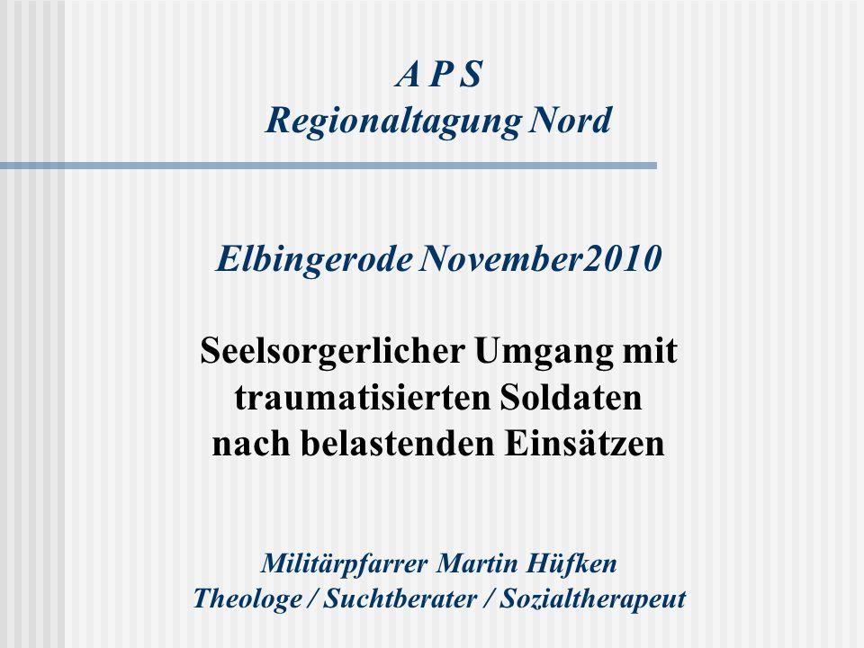 A P S Regionaltagung Nord Elbingerode November2010 Seelsorgerlicher Umgang mit traumatisierten Soldaten nach belastenden Einsätzen Militärpfarrer Mart
