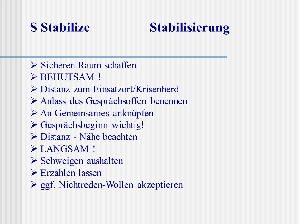 S Stabilize Stabilisierung Sicheren Raum schaffen BEHUTSAM ! Distanz zum Einsatzort/Krisenherd Anlass des Gesprächsoffen benennen An Gemeinsames anknü