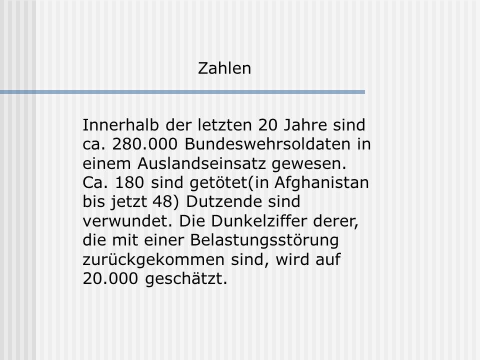 Zahlen Innerhalb der letzten 20 Jahre sind ca. 280.000 Bundeswehrsoldaten in einem Auslandseinsatz gewesen. Ca. 180 sind getötet(in Afghanistan bis je