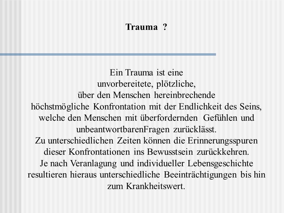 Trauma ? Ein Trauma ist eine unvorbereitete, plötzliche, über den Menschen hereinbrechende höchstmögliche Konfrontation mit der Endlichkeit des Seins,