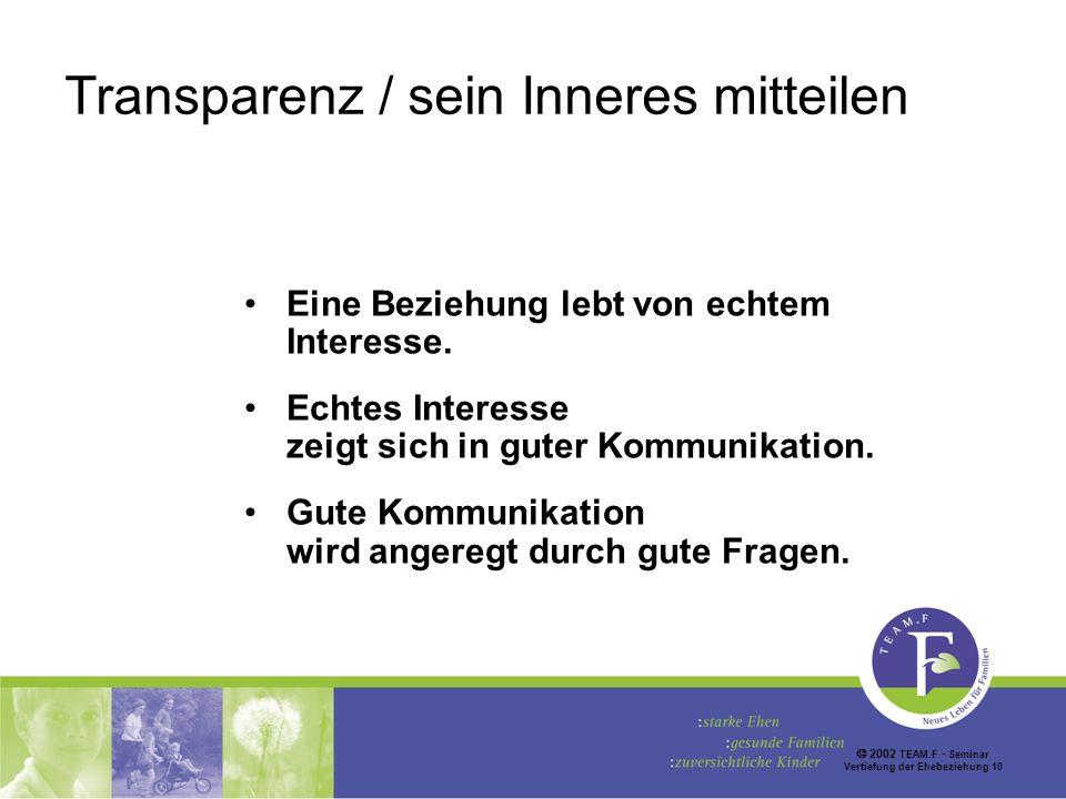 2002 TEAM.F Seminar Vertiefung der Ehebeziehung 10 Transparenz / sein Inneres mitteilen Eine Beziehung lebt von echtem Interesse.