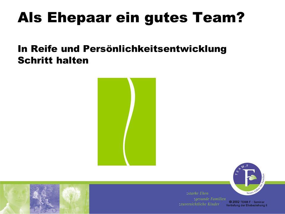 2002 TEAM.F Seminar Vertiefung der Ehebeziehung 6 Als Ehepaar ein gutes Team.