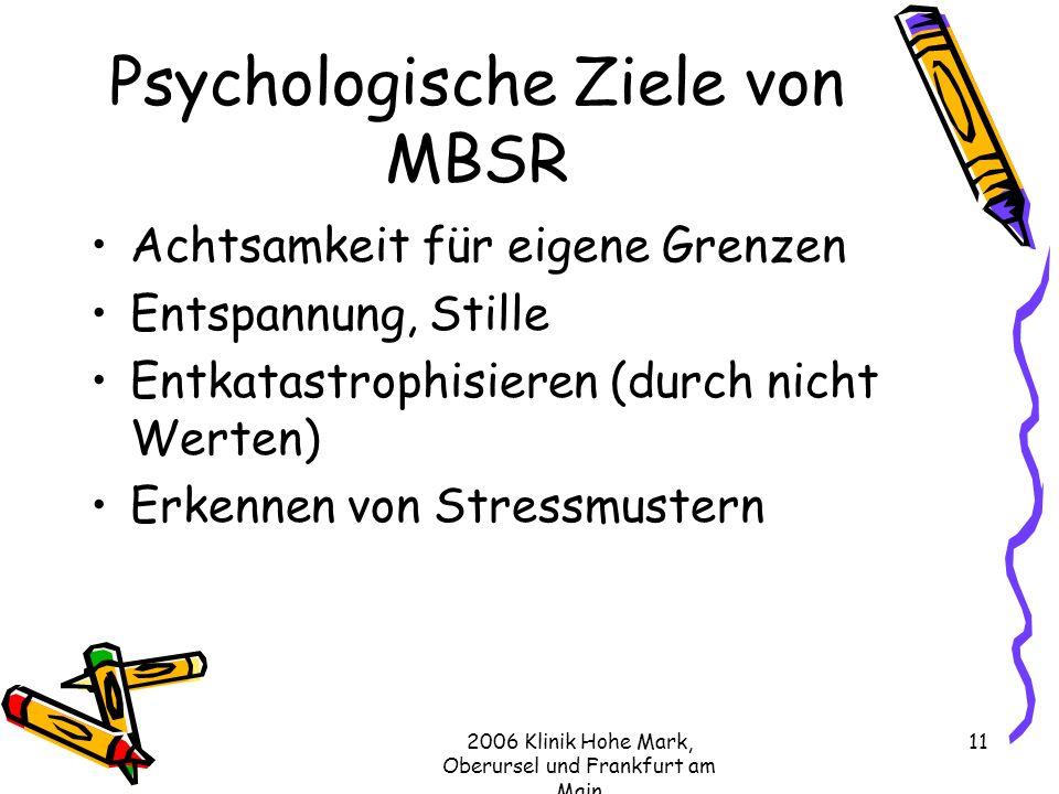 2006 Klinik Hohe Mark, Oberursel und Frankfurt am Main 11 Psychologische Ziele von MBSR Achtsamkeit für eigene Grenzen Entspannung, Stille Entkatastrophisieren (durch nicht Werten) Erkennen von Stressmustern