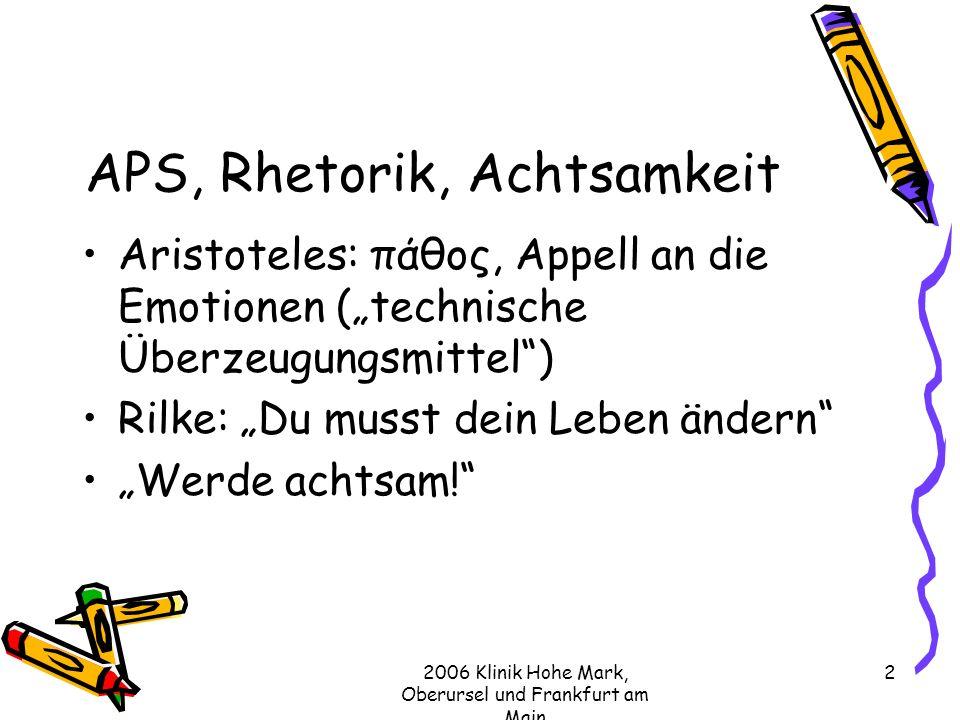 2006 Klinik Hohe Mark, Oberursel und Frankfurt am Main 2 APS, Rhetorik, Achtsamkeit Aristoteles: πάθος, Appell an die Emotionen (technische Überzeugungsmittel) Rilke: Du musst dein Leben ändern Werde achtsam!
