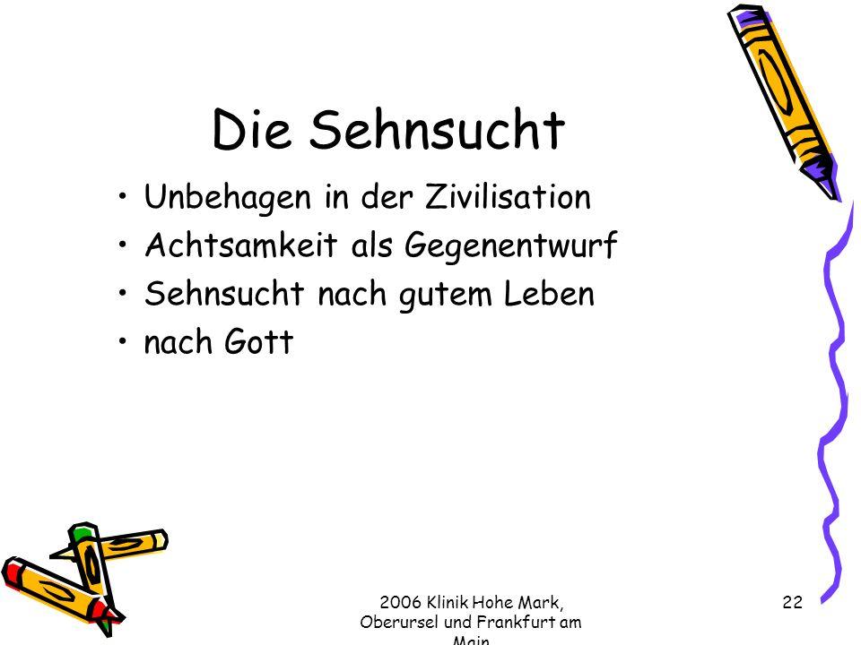 2006 Klinik Hohe Mark, Oberursel und Frankfurt am Main 22 Die Sehnsucht Unbehagen in der Zivilisation Achtsamkeit als Gegenentwurf Sehnsucht nach gutem Leben nach Gott