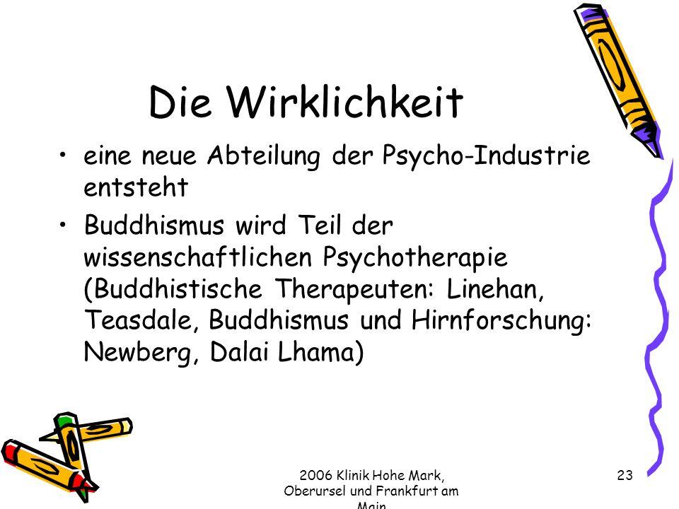 2006 Klinik Hohe Mark, Oberursel und Frankfurt am Main 23 Die Wirklichkeit eine neue Abteilung der Psycho-Industrie entsteht Buddhismus wird Teil der wissenschaftlichen Psychotherapie (Buddhistische Therapeuten: Linehan, Teasdale, Buddhismus und Hirnforschung: Newberg, Dalai Lhama)