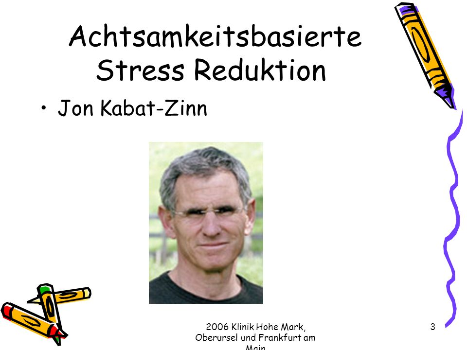 2006 Klinik Hohe Mark, Oberursel und Frankfurt am Main 4 Jon Kabat-Zinn Zunächst Anatom an der University of Massachusets, Medical Center Interesse an Schmerztherapie Entwickelt MBSR aus Elementen von Achtsamkeitsmeditation und Hatha-Yoga Leitete eine Stress Reduction Clinic Kein Buddhist