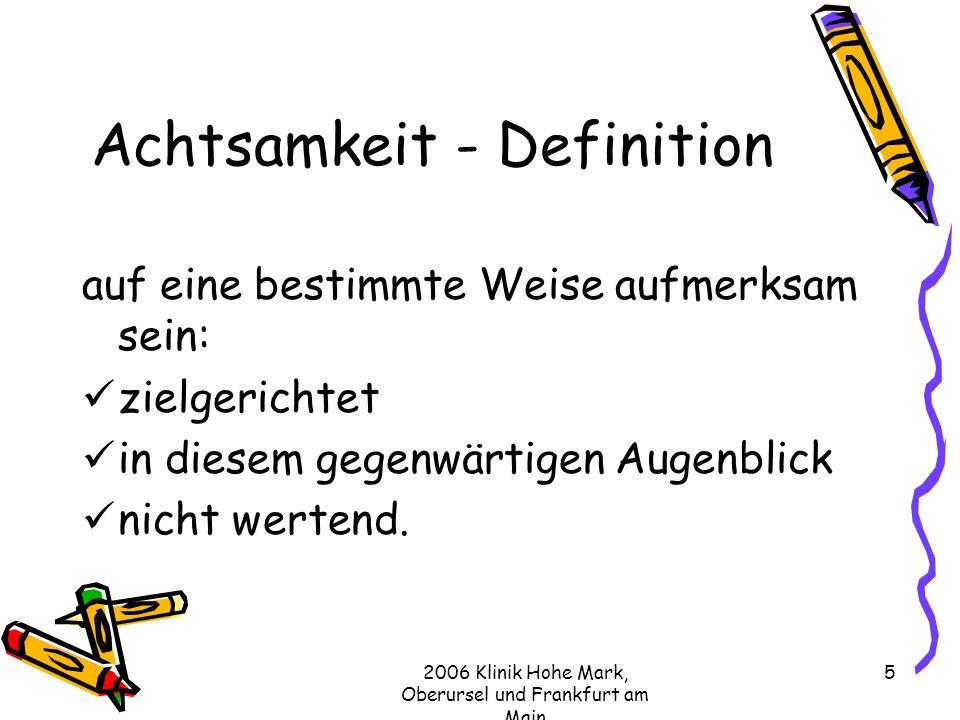 2006 Klinik Hohe Mark, Oberursel und Frankfurt am Main 5 Achtsamkeit - Definition auf eine bestimmte Weise aufmerksam sein: zielgerichtet in diesem gegenwärtigen Augenblick nicht wertend.