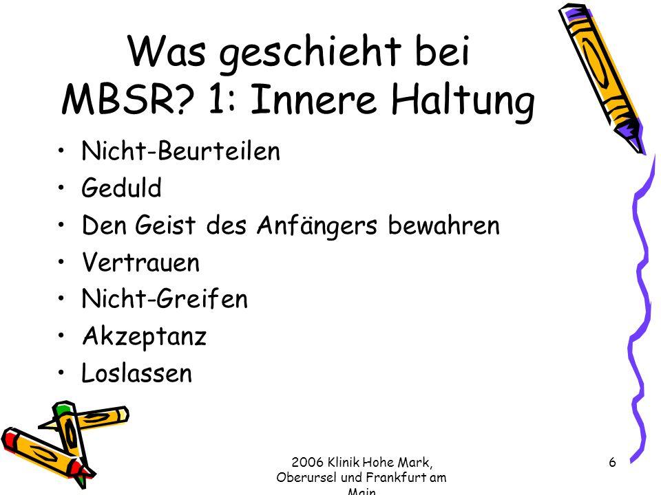 2006 Klinik Hohe Mark, Oberursel und Frankfurt am Main 6 Was geschieht bei MBSR.