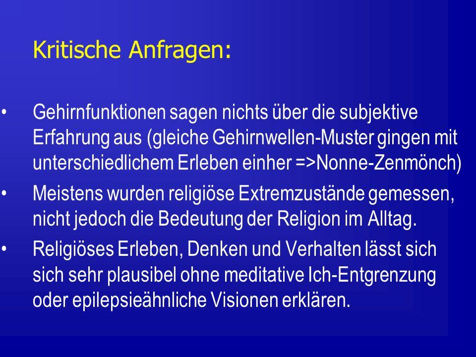 Kritische Anfragen: Gehirnfunktionen sagen nichts über die subjektive Erfahrung aus (gleiche Gehirnwellen-Muster gingen mit unterschiedlichem Erleben einher =>Nonne-Zenmönch) Meistens wurden religiöse Extremzustände gemessen, nicht jedoch die Bedeutung der Religion im Alltag.