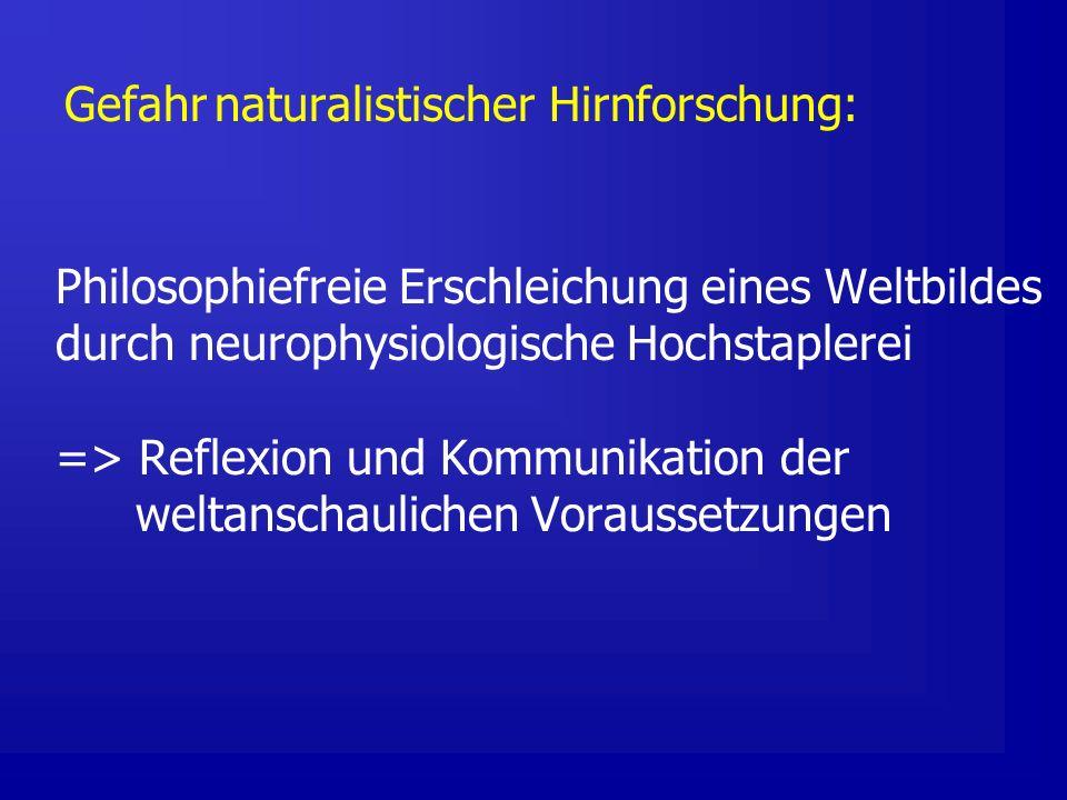 Gefahr naturalistischer Hirnforschung: Philosophiefreie Erschleichung eines Weltbildes durch neurophysiologische Hochstaplerei => Reflexion und Kommunikation der weltanschaulichen Voraussetzungen
