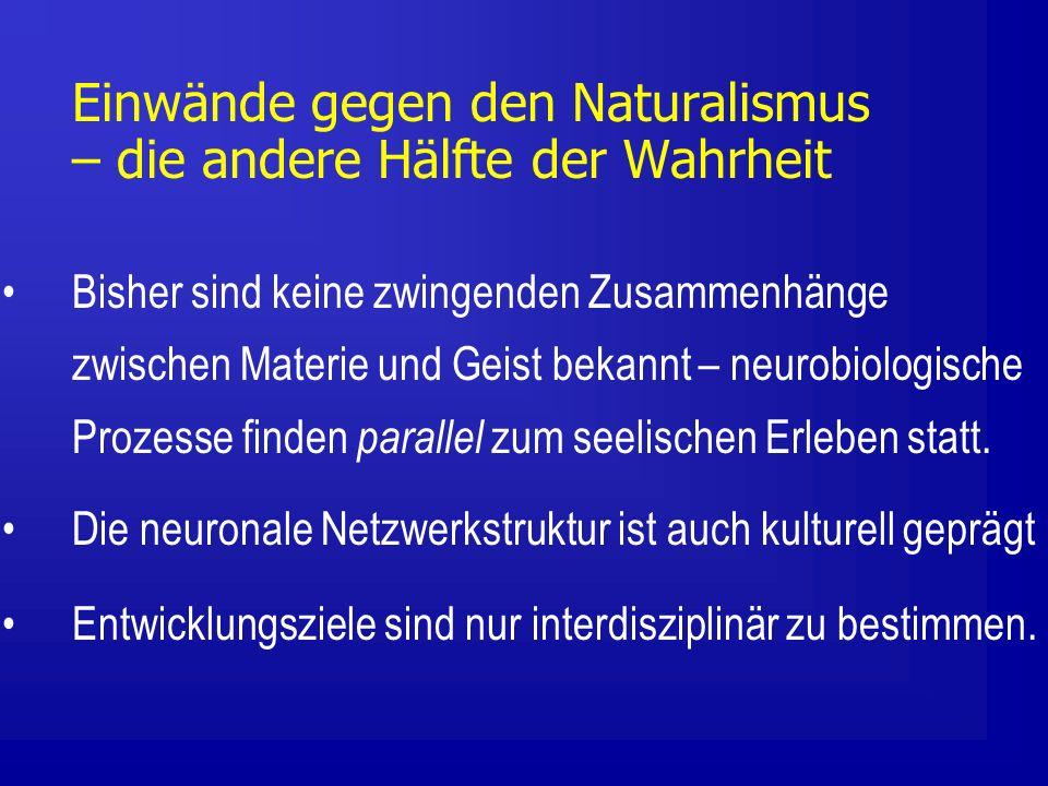 Einwände gegen den Naturalismus – die andere Hälfte der Wahrheit Bisher sind keine zwingenden Zusammenhänge zwischen Materie und Geist bekannt – neurobiologische Prozesse finden parallel zum seelischen Erleben statt.