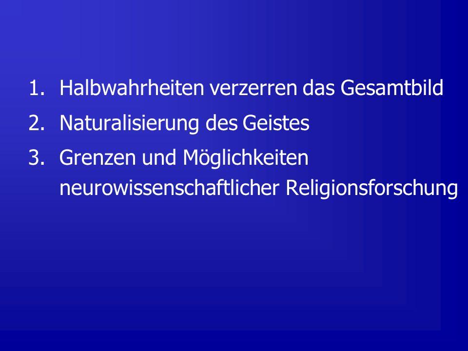 1.Halbwahrheiten verzerren das Gesamtbild 2.Naturalisierung des Geistes 3.Grenzen und Möglichkeiten neurowissenschaftlicher Religionsforschung