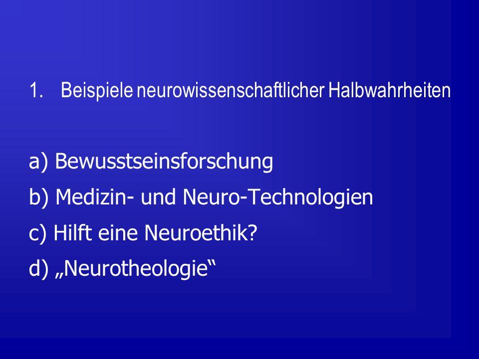 1.Beispiele neurowissenschaftlicher Halbwahrheiten a) Bewusstseinsforschung b) Medizin- und Neuro-Technologien c) Hilft eine Neuroethik.