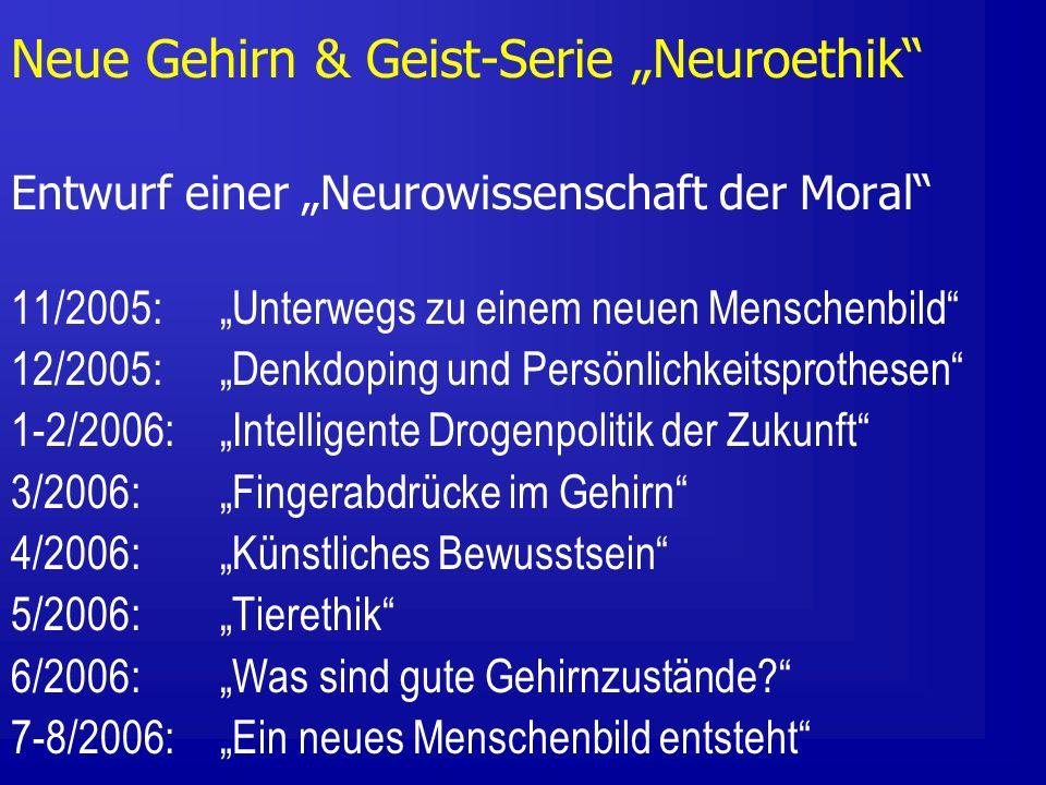 Neue Gehirn & Geist-Serie Neuroethik Entwurf einer Neurowissenschaft der Moral 11/2005: Unterwegs zu einem neuen Menschenbild 12/2005: Denkdoping und Persönlichkeitsprothesen 1-2/2006: Intelligente Drogenpolitik der Zukunft 3/2006: Fingerabdrücke im Gehirn 4/2006: Künstliches Bewusstsein 5/2006: Tierethik 6/2006: Was sind gute Gehirnzustände.