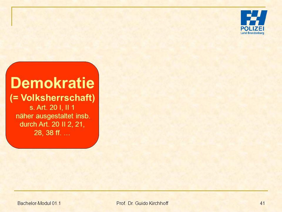 Bachelor-Modul 01.1 Prof. Dr. Guido Kirchhoff 41 Demokratie (= Volksherrschaft) s. Art. 20 I, II 1 näher ausgestaltet insb. durch Art. 20 II 2, 21, 28