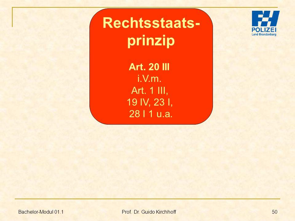 Bachelor-Modul 01.1 Prof. Dr. Guido Kirchhoff 50 Rechtsstaats- prinzip Art. 20 III i.V.m. Art. 1 III, 19 IV, 23 I, 28 I 1 u.a.