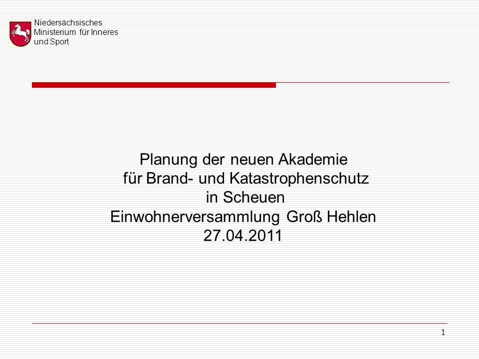 Niedersächsisches Ministerium für Inneres und Sport 1 Planung der neuen Akademie für Brand- und Katastrophenschutz in Scheuen Einwohnerversammlung Groß Hehlen 27.04.2011