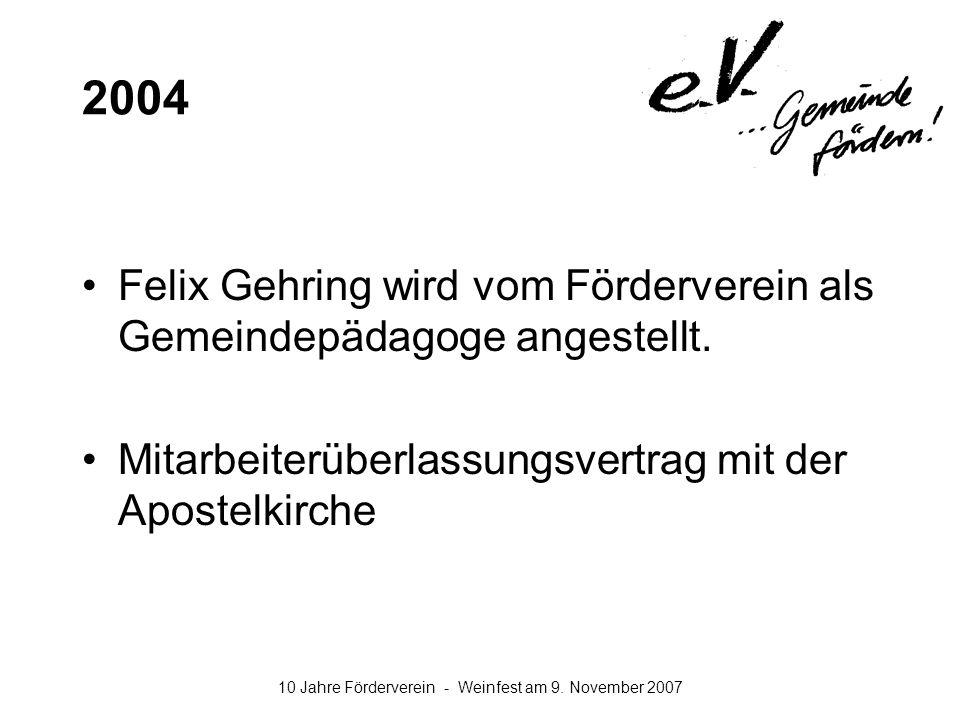 10 Jahre Förderverein - Weinfest am 9. November 2007 2004 Felix Gehring wird vom Förderverein als Gemeindepädagoge angestellt. Mitarbeiterüberlassungs
