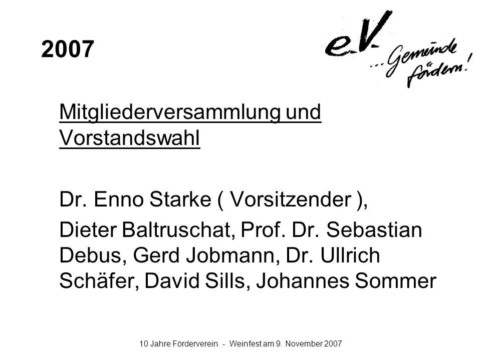 10 Jahre Förderverein - Weinfest am 9. November 2007 2007 Mitgliederversammlung und Vorstandswahl Dr. Enno Starke ( Vorsitzender ), Dieter Baltruschat