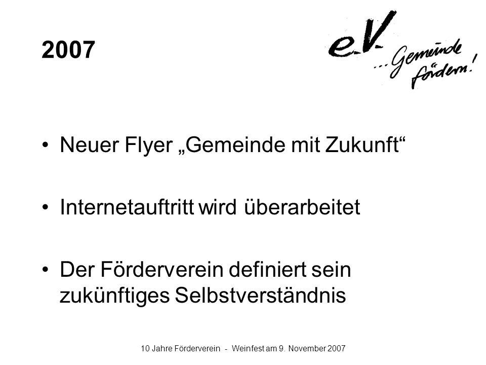 10 Jahre Förderverein - Weinfest am 9. November 2007 2007 Neuer Flyer Gemeinde mit Zukunft Internetauftritt wird überarbeitet Der Förderverein definie