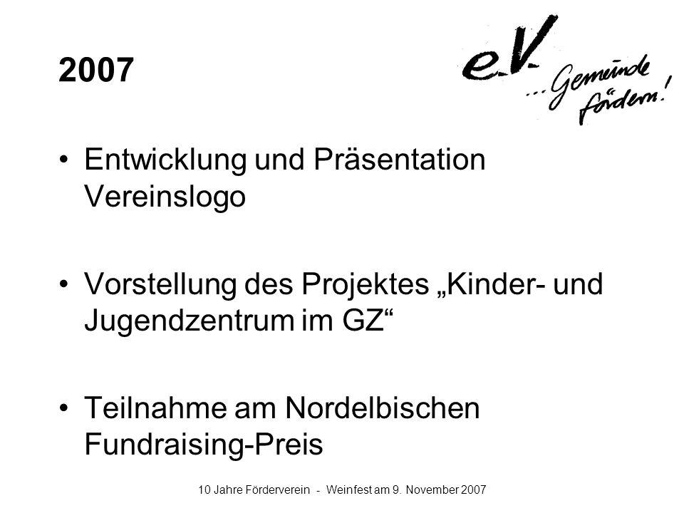 10 Jahre Förderverein - Weinfest am 9. November 2007 2007 Entwicklung und Präsentation Vereinslogo Vorstellung des Projektes Kinder- und Jugendzentrum