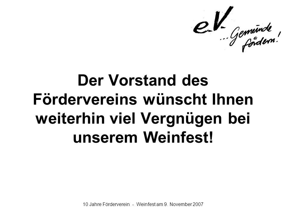 10 Jahre Förderverein - Weinfest am 9. November 2007 Der Vorstand des Fördervereins wünscht Ihnen weiterhin viel Vergnügen bei unserem Weinfest!