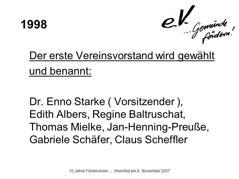 10 Jahre Förderverein - Weinfest am 9. November 2007 1998 Der erste Vereinsvorstand wird gewählt und benannt: Dr. Enno Starke ( Vorsitzender ), Edith