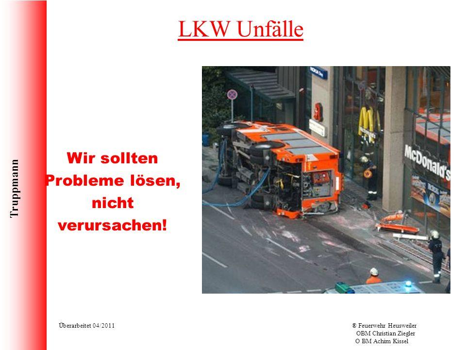 Truppmann Überarbeitet 04/2011® Feuerwehr Heusweiler OBM Christian Ziegler O BM Achim Kissel LKW Unfälle Wir sollten Probleme lösen, nicht verursachen